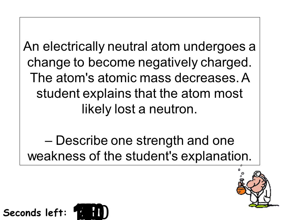 180 170 160 150 140130120 110100 90 80 7060504030 20 1098765432 1 0 Seconds left: An electrically neutral atom undergoes a change to become negatively
