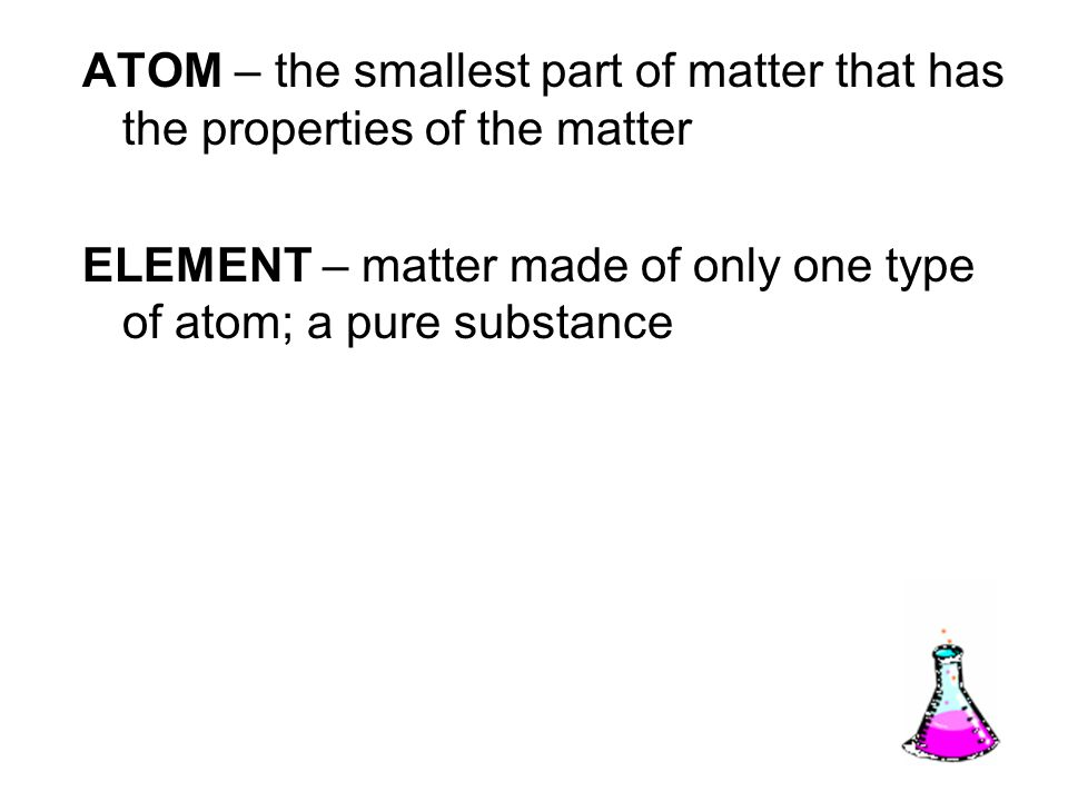 ATOM – the smallest part of matter that has the properties of the matter ELEMENT – matter made of only one type of atom; a pure substance