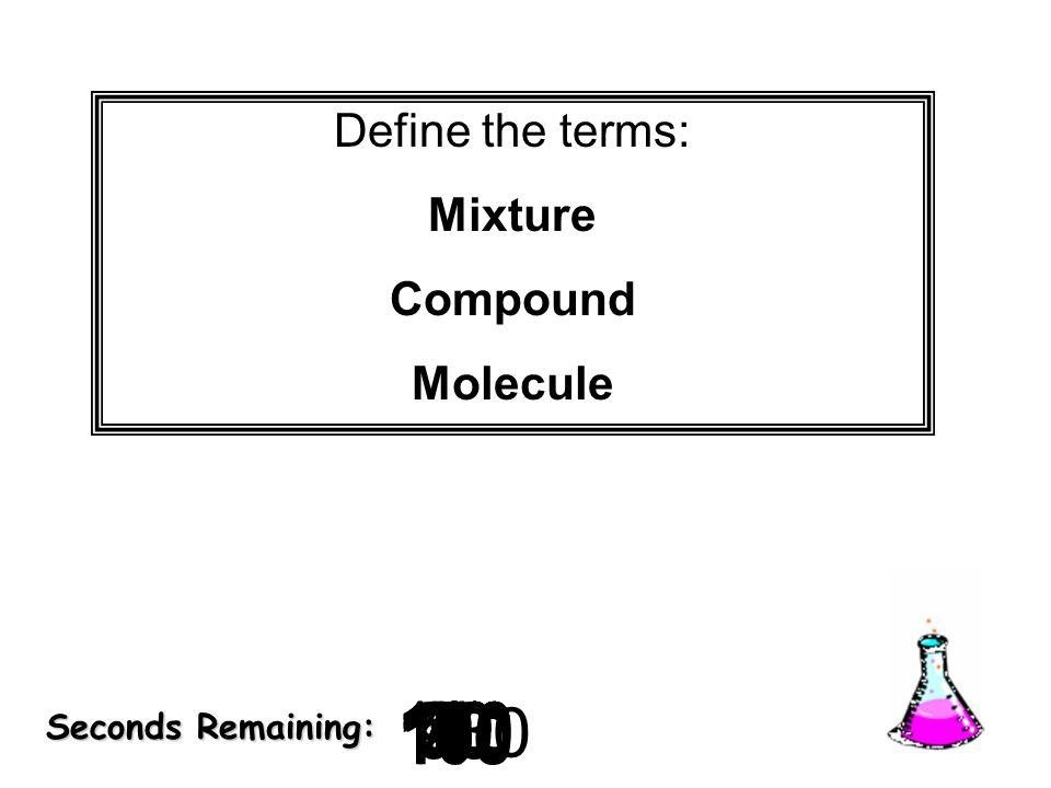 180 170 160 150 140130120 110100 90 80 7060504030 20 1098765432 1 0 Seconds Remaining: Define the terms: Mixture Compound Molecule