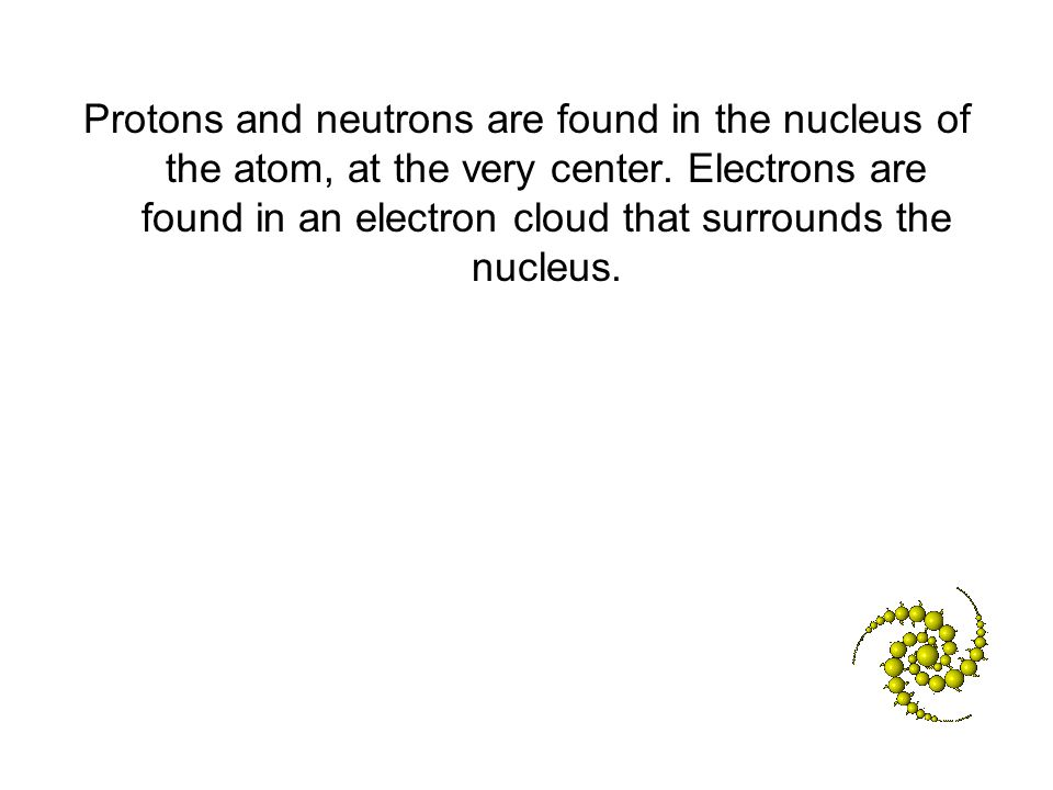 Protons and neutrons are found in the nucleus of the atom, at the very center. Electrons are found in an electron cloud that surrounds the nucleus.