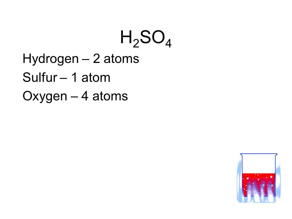 H 2 SO 4 Hydrogen – 2 atoms Sulfur – 1 atom Oxygen – 4 atoms