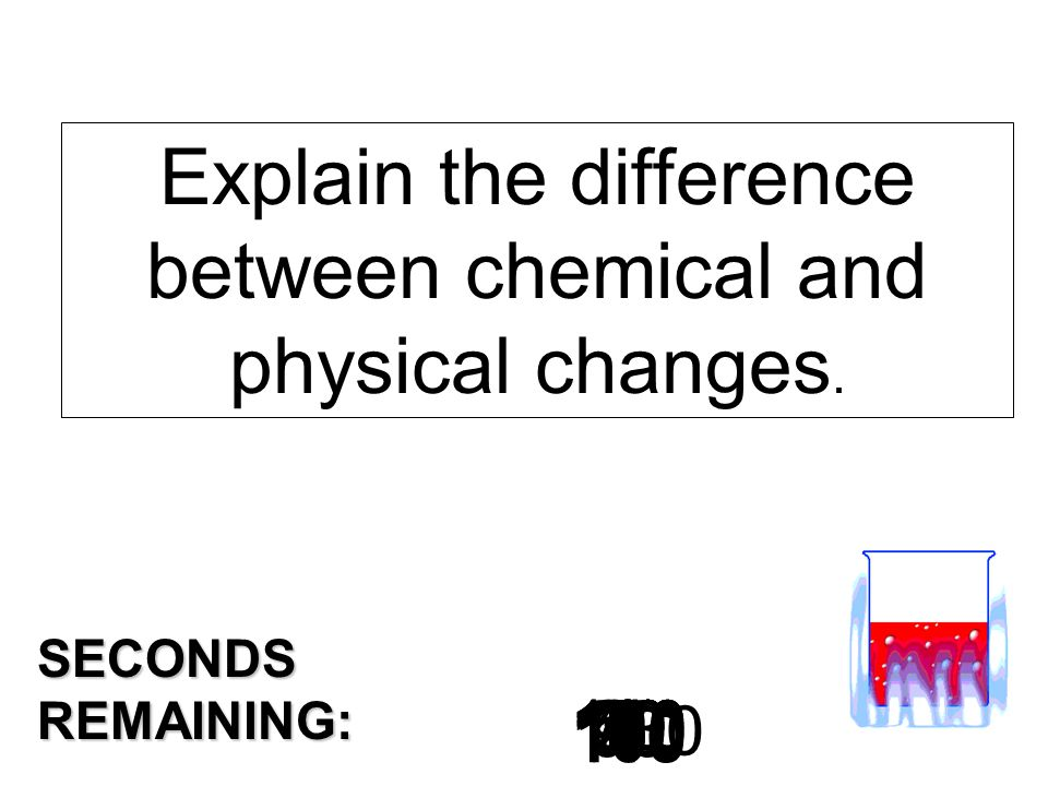 180 170 160 150 140130120 110100 90 80 7060504030 20 1098765432 1 0 SECONDS REMAINING: Explain the difference between chemical and physical changes.