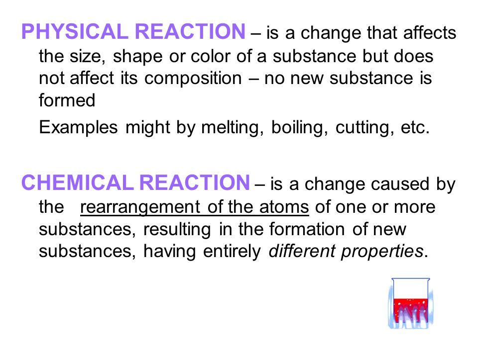 PHYSICAL REACTION – is a change that affects the size, shape or color of a substance but does not affect its composition – no new substance is formed