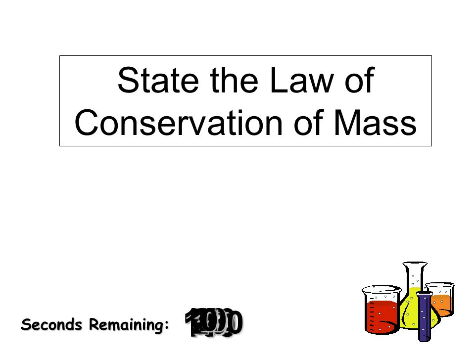 180 170 160 150 140130120 110100 90 80 7060504030 20 1098765432 1 0 Seconds Remaining: State the Law of Conservation of Mass