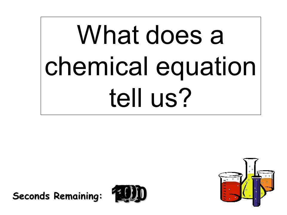 180 170 160 150 140130120 110100 90 80 7060504030 20 1098765432 1 0 Seconds Remaining: What does a chemical equation tell us?