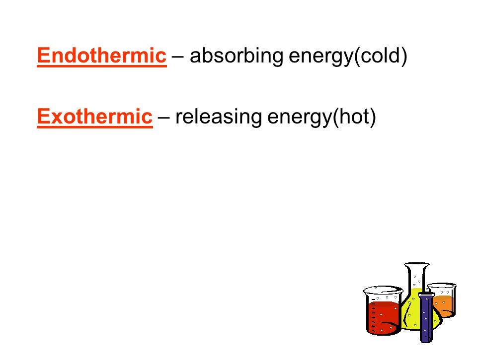 Endothermic – absorbing energy(cold) Exothermic – releasing energy(hot)