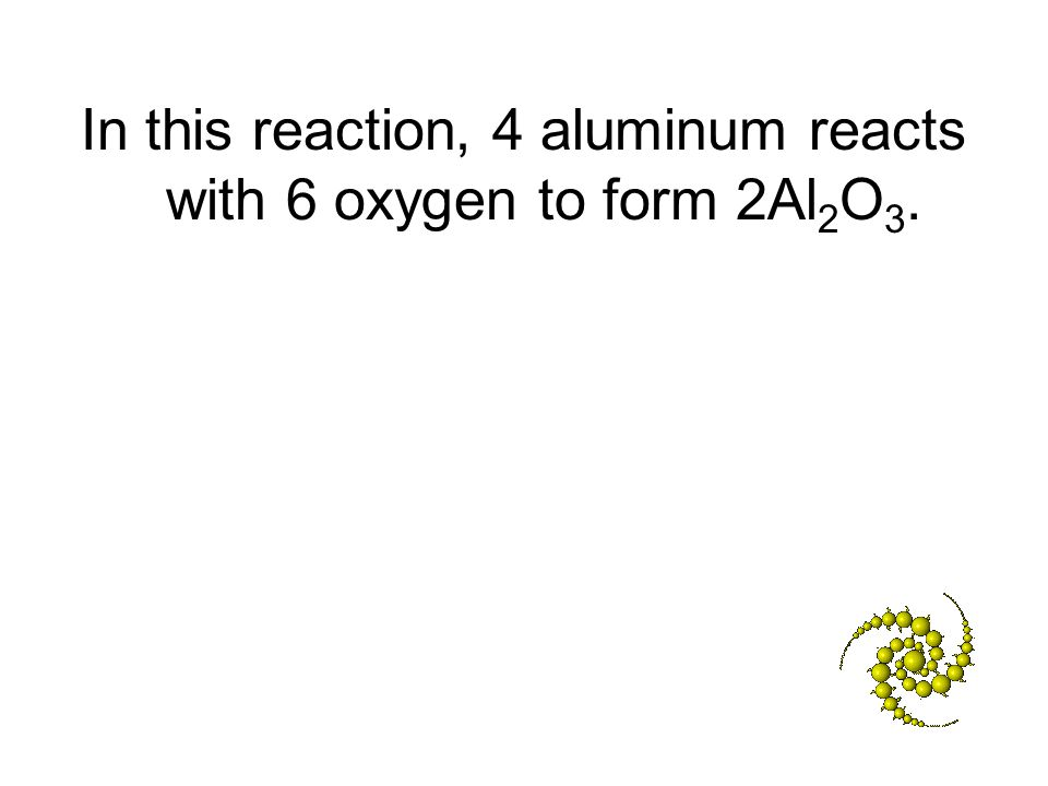 In this reaction, 4 aluminum reacts with 6 oxygen to form 2Al 2 O 3.
