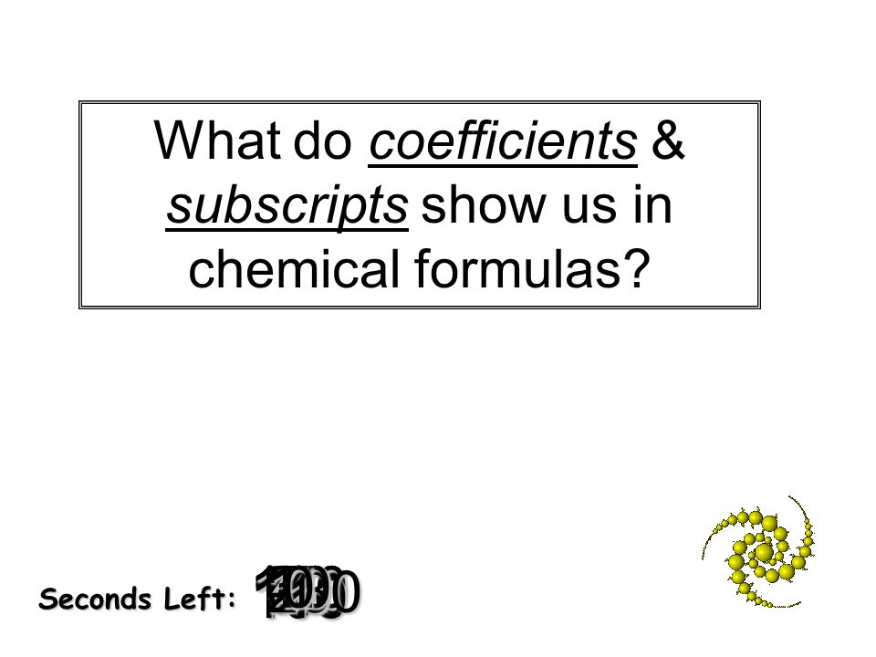 180 170 160 150 140130120 110100 90 80 7060504030 20 1098765432 1 0 Seconds Left: What do coefficients & subscripts show us in chemical formulas?