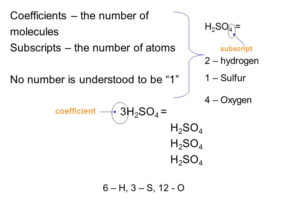 """Coefficients – the number of molecules Subscripts – the number of atoms No number is understood to be """"1"""" 3H 2 SO 4 = H 2 SO 4 6 – H, 3 – S, 12 - O H"""
