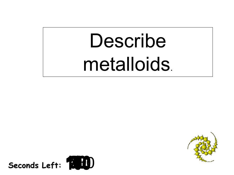 180 170 160 150 140130120 110100 90 80 7060504030 20 1098765432 1 0 Seconds Left: Describe metalloids.