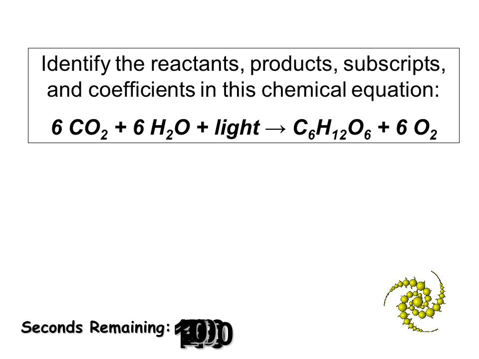 180 170 160 150 140130120 110100 90 80 7060504030 20 1098765432 1 0 Seconds Remaining: Identify the reactants, products, subscripts, and coefficients