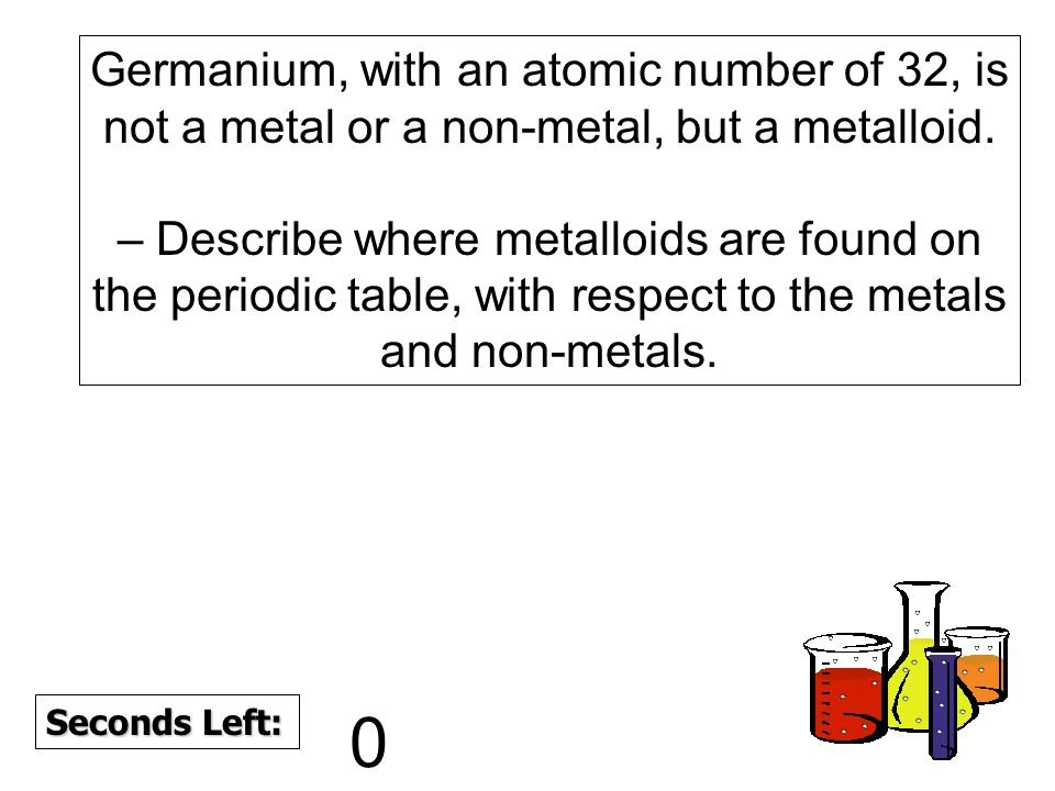 180 170 160 150 140130120 110100 90 80 7060504030 20 1098765432 10 Seconds Left: Germanium, with an atomic number of 32, is not a metal or a non-metal