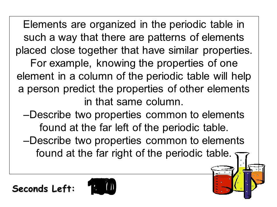 180 170 160 150 140130120 110100 90 80 7060504030 20 1098765432 1 0 Seconds Left: Elements are organized in the periodic table in such a way that ther