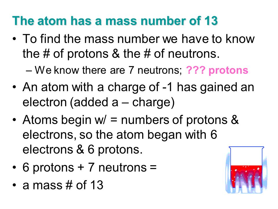 The atom has a mass number of 13 To find the mass number we have to know the # of protons & the # of neutrons. –We know there are 7 neutrons; ??? prot