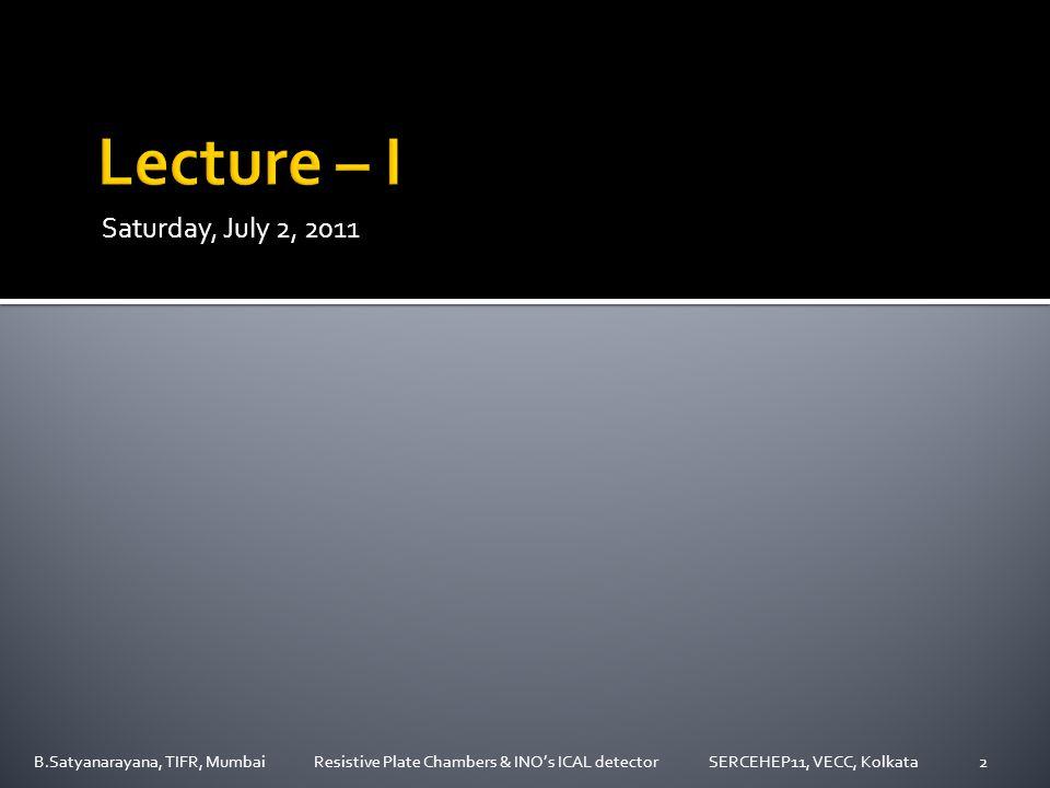 Saturday, July 2, 2011 B.Satyanarayana, TIFR, Mumbai Resistive Plate Chambers & INO's ICAL detector SERCEHEP11, VECC, Kolkata2