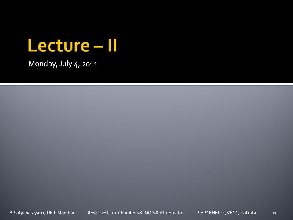 Monday, July 4, 2011 B.Satyanarayana, TIFR, Mumbai Resistive Plate Chambers & INO's ICAL detector SERCEHEP11, VECC, Kolkata31