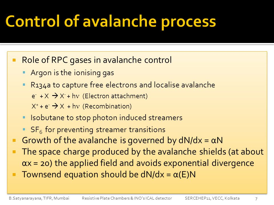  Role of RPC gases in avalanche control  Argon is the ionising gas  R134a to capture free electrons and localise avalanche e - + X  X - + h (Electron attachment) X + + e -  X + h (Recombination)  Isobutane to stop photon induced streamers  SF 6 for preventing streamer transitions  Growth of the avalanche is governed by dN/dx = αN  The space charge produced by the avalanche shields (at about αx = 20) the applied field and avoids exponential divergence  Townsend equation should be dN/dx = α(E)N  Role of RPC gases in avalanche control  Argon is the ionising gas  R134a to capture free electrons and localise avalanche e - + X  X - + h (Electron attachment) X + + e -  X + h (Recombination)  Isobutane to stop photon induced streamers  SF 6 for preventing streamer transitions  Growth of the avalanche is governed by dN/dx = αN  The space charge produced by the avalanche shields (at about αx = 20) the applied field and avoids exponential divergence  Townsend equation should be dN/dx = α(E)N B.Satyanarayana, TIFR, Mumbai Resistive Plate Chambers & INO's ICAL detector SERCEHEP11, VECC, Kolkata7