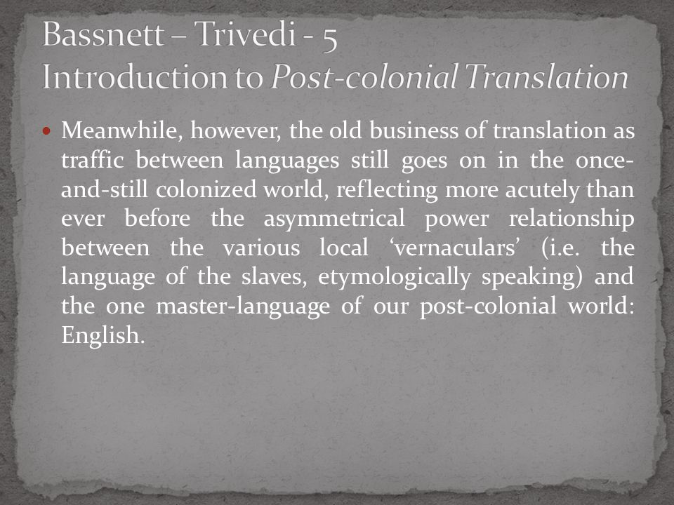 Meanwhile, however, the old business of translation as traffic between languages still goes on in the once- and-still colonized world, reflecting more
