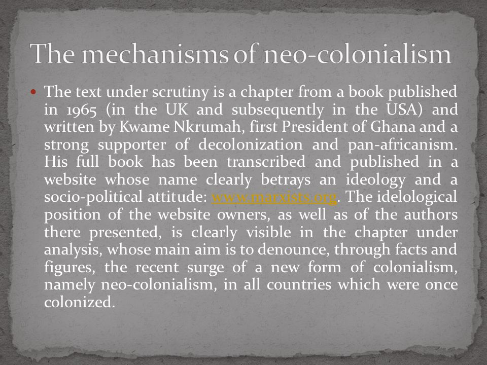 The text under scrutiny is a chapter from a book published in 1965 (in the UK and subsequently in the USA) and written by Kwame Nkrumah, first President of Ghana and a strong supporter of decolonization and pan-africanism.
