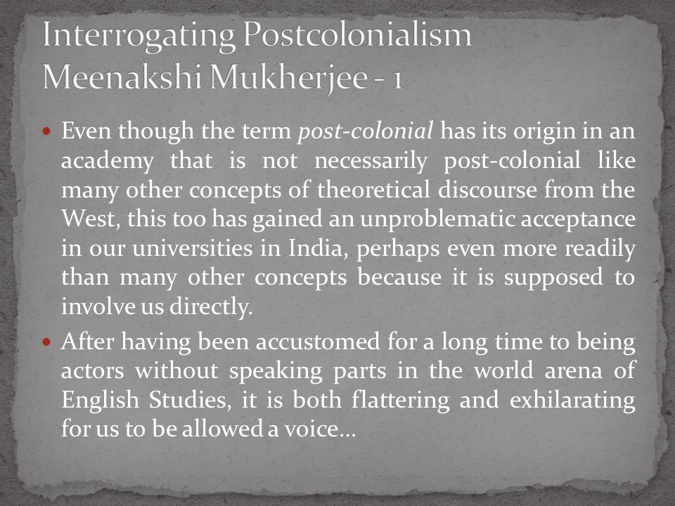 Even though the term post-colonial has its origin in an academy that is not necessarily post-colonial like many other concepts of theoretical discourse from the West, this too has gained an unproblematic acceptance in our universities in India, perhaps even more readily than many other concepts because it is supposed to involve us directly.