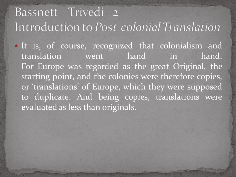 It is, of course, recognized that colonialism and translation went hand in hand. For Europe was regarded as the great Original, the starting point, an