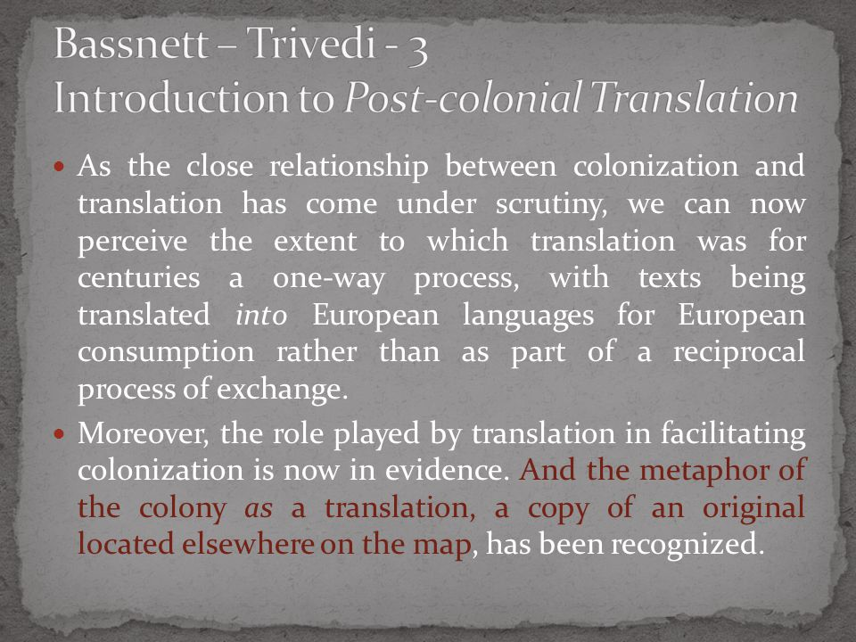 As the close relationship between colonization and translation has come under scrutiny, we can now perceive the extent to which translation was for centuries a one-way process, with texts being translated into European languages for European consumption rather than as part of a reciprocal process of exchange.