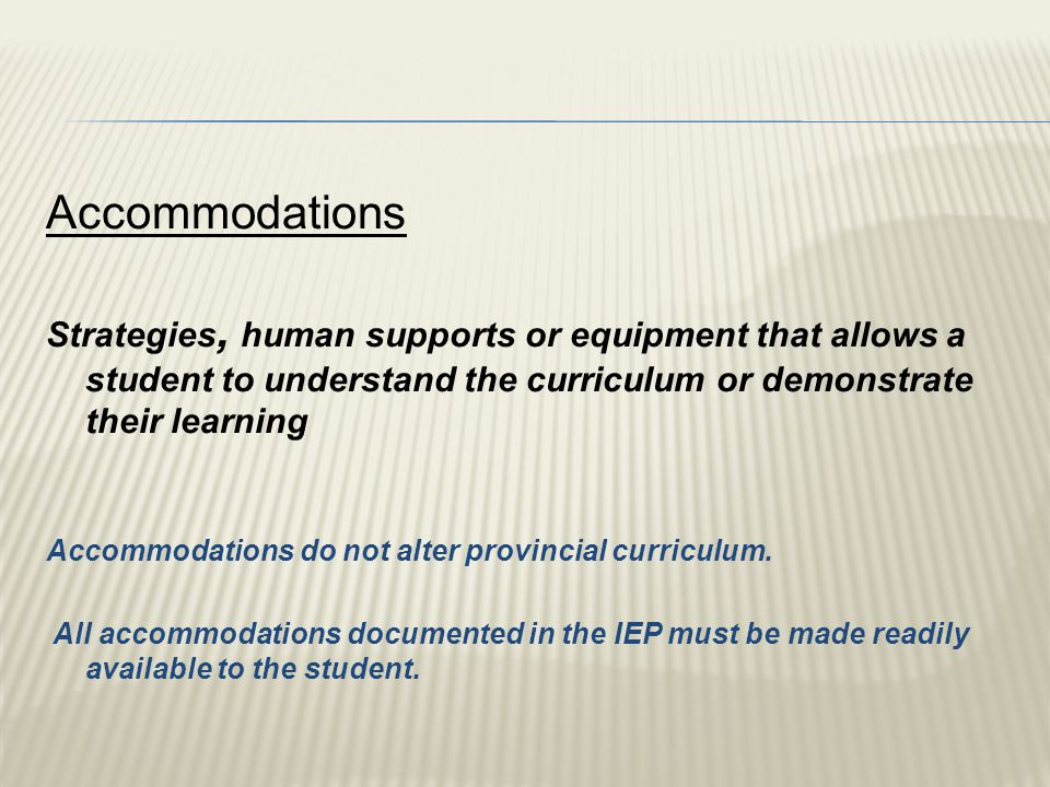 Accommodations Strategies, human supports or equipment that allows a student to understand the curriculum or demonstrate their learning Accommodations do not alter provincial curriculum.