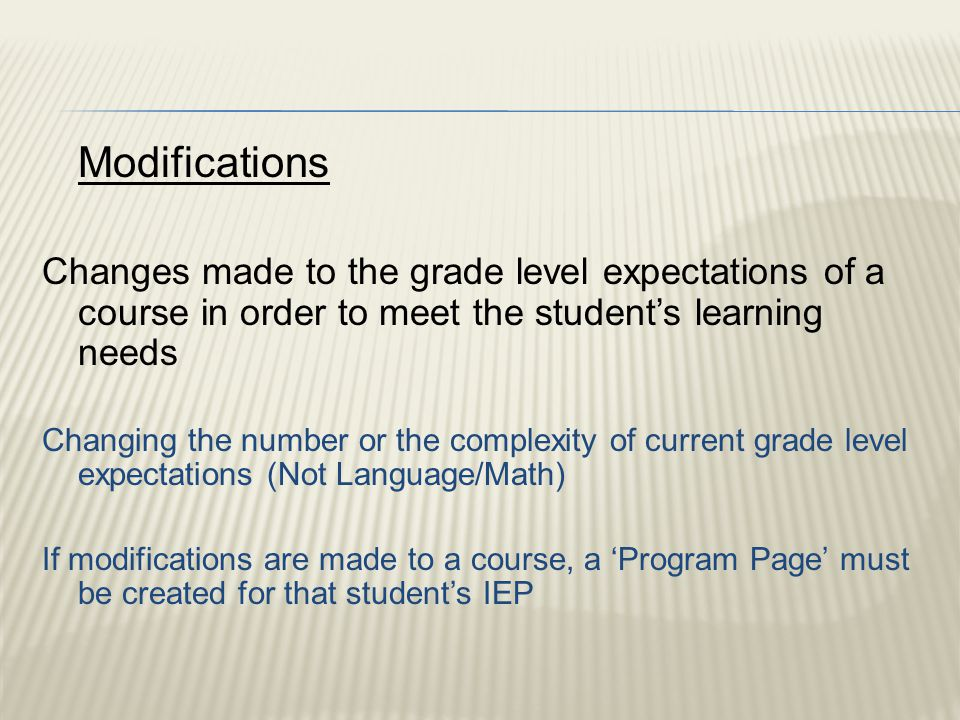 Modifications Changes made to the grade level expectations of a course in order to meet the student's learning needs Changing the number or the complexity of current grade level expectations (Not Language/Math) If modifications are made to a course, a 'Program Page' must be created for that student's IEP