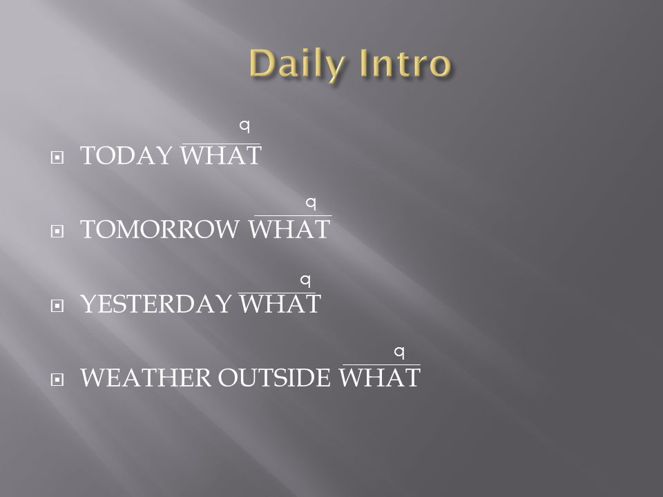  TODAY WHAT  TOMORROW WHAT  YESTERDAY WHAT  WEATHER OUTSIDE WHAT q q q q