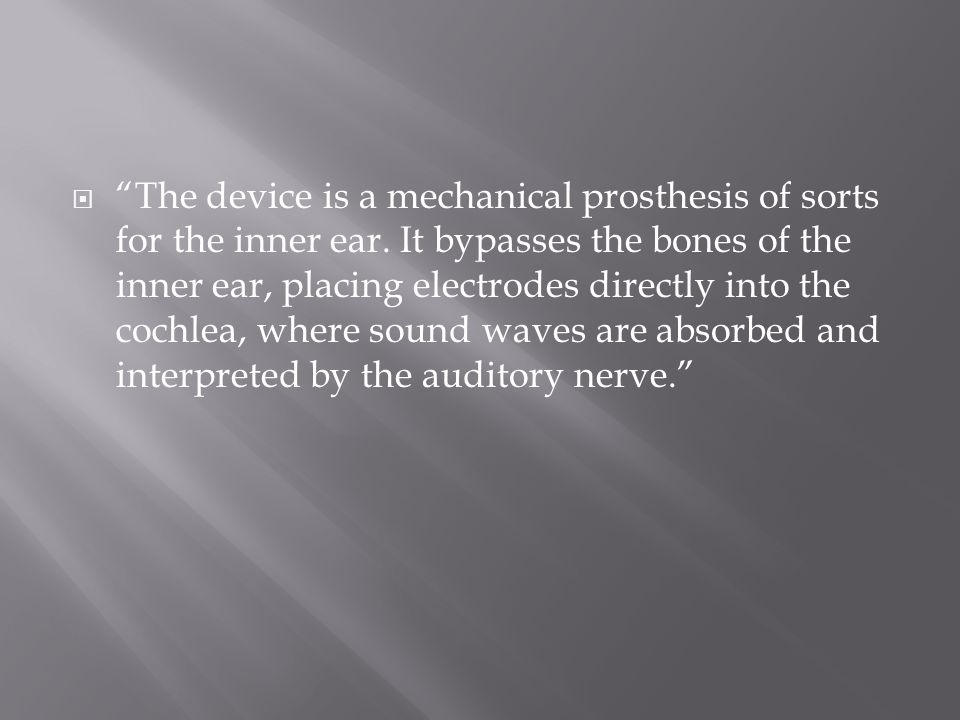 " ""The device is a mechanical prosthesis of sorts for the inner ear. It bypasses the bones of the inner ear, placing electrodes directly into the coch"