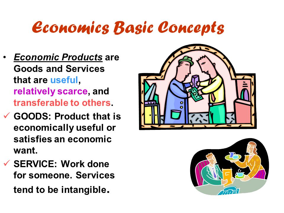 Economics Basic Concepts Economic Products are Goods and Services that are useful, relatively scarce, and transferable to others. GOODS: Product that