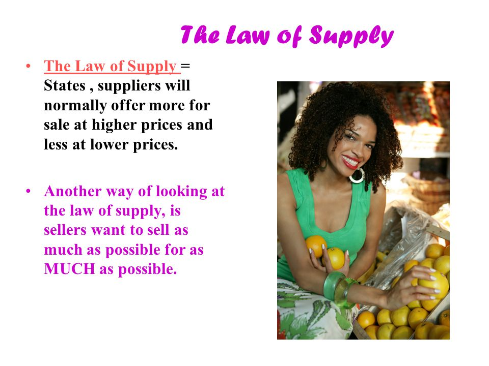 The Law of Supply The Law of Supply = States, suppliers will normally offer more for sale at higher prices and less at lower prices. Another way of lo