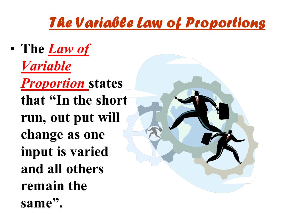 The Variable Law of Proportions The Law of Variable Proportion states that In the short run, out put will change as one input is varied and all others remain the same .