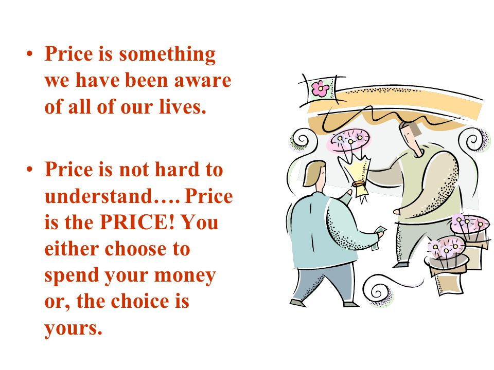 Price is something we have been aware of all of our lives. Price is not hard to understand…. Price is the PRICE! You either choose to spend your money