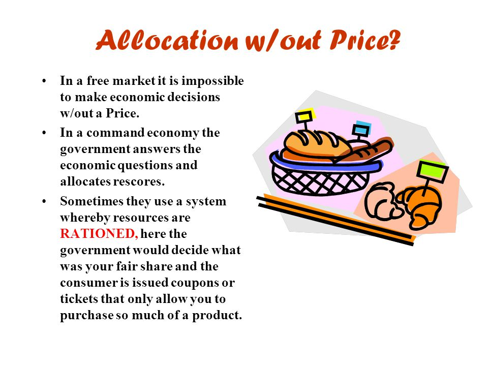 Allocation w/out Price? In a free market it is impossible to make economic decisions w/out a Price. In a command economy the government answers the ec