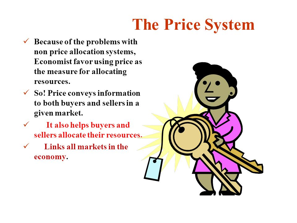 The Price System Because of the problems with non price allocation systems, Economist favor using price as the measure for allocating resources. So! P