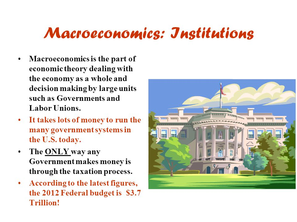 Macroeconomics: Institutions Macroeconomics is the part of economic theory dealing with the economy as a whole and decision making by large units such