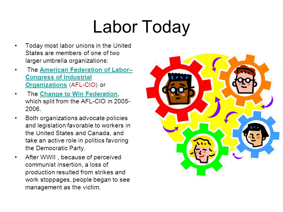 Labor Today Today most labor unions in the United States are members of one of two larger umbrella organizations: The American Federation of Labor– Co