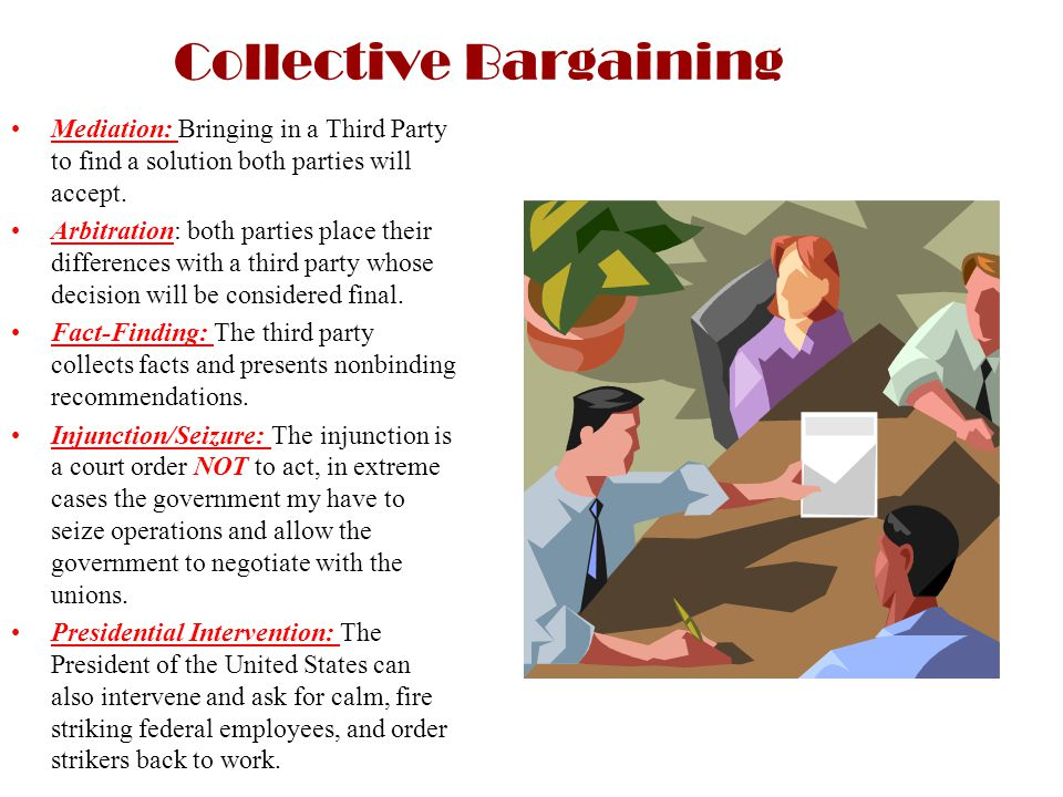 Collective Bargaining Mediation: Bringing in a Third Party to find a solution both parties will accept. Arbitration: both parties place their differen