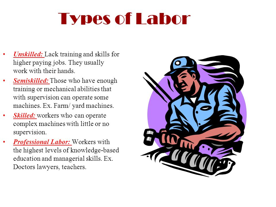 Types of Labor Unskilled: Lack training and skills for higher paying jobs. They usually work with their hands. Semiskilled: Those who have enough trai