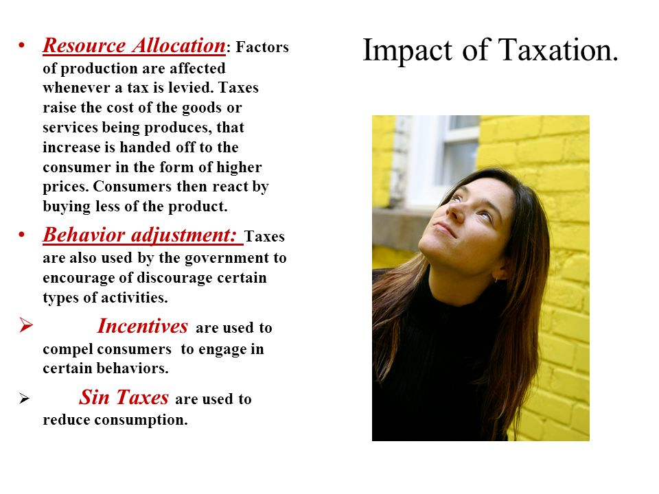 Impact of Taxation. Resource Allocation : Factors of production are affected whenever a tax is levied. Taxes raise the cost of the goods or services b