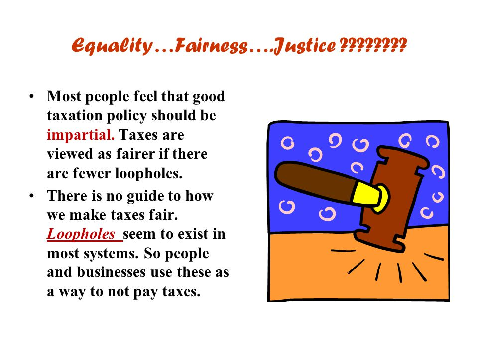 Equality…Fairness….Justice ???????? Most people feel that good taxation policy should be impartial. Taxes are viewed as fairer if there are fewer loop