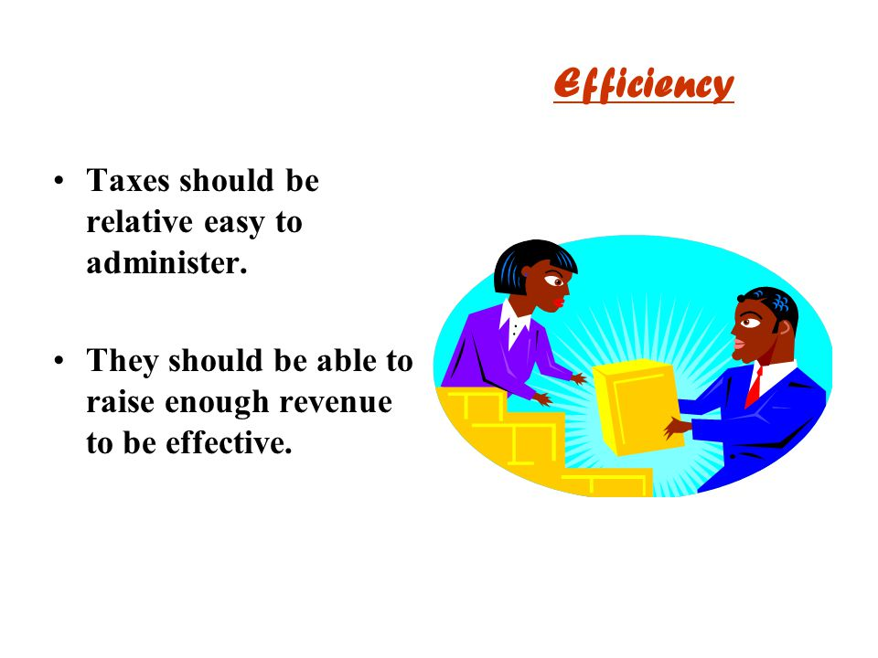 Efficiency Taxes should be relative easy to administer. They should be able to raise enough revenue to be effective.