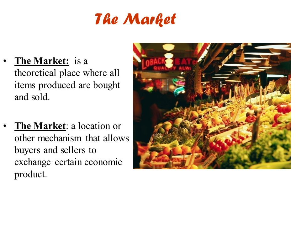The Market The Market: is a theoretical place where all items produced are bought and sold.