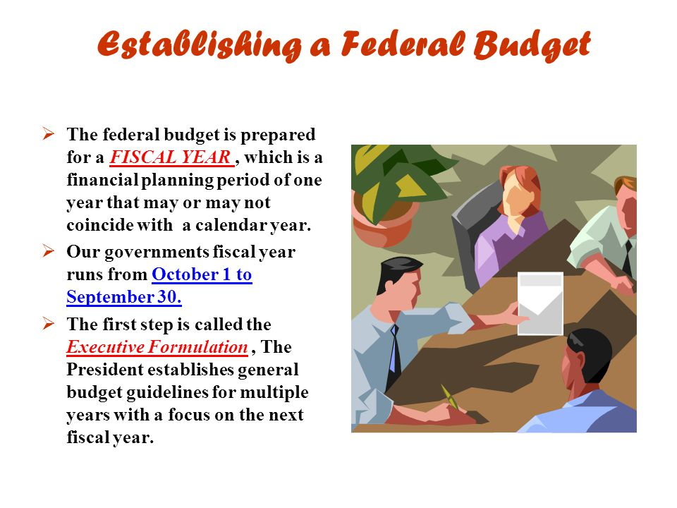 Establishing a Federal Budget  The federal budget is prepared for a FISCAL YEAR, which is a financial planning period of one year that may or may not