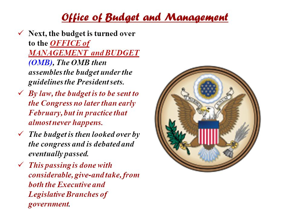 Office of Budget and Management Next, the budget is turned over to the OFFICE of MANAGEMENT and BUDGET (OMB), The OMB then assembles the budget under