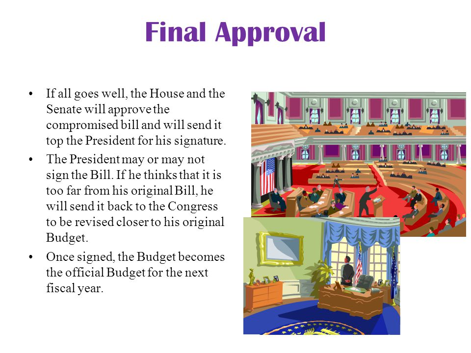 Final Approval If all goes well, the House and the Senate will approve the compromised bill and will send it top the President for his signature. The