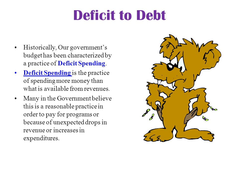 Deficit to Debt Historically, Our government's budget has been characterized by a practice of Deficit Spending. Deficit Spending is the practice of sp