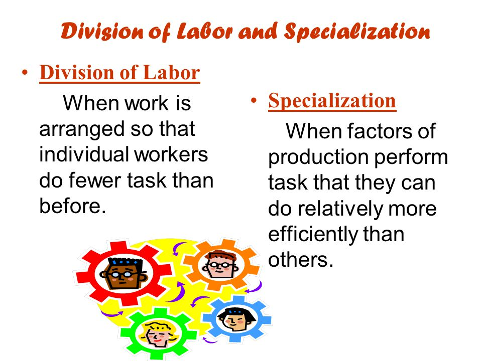 Division of Labor and Specialization Division of Labor When work is arranged so that individual workers do fewer task than before.