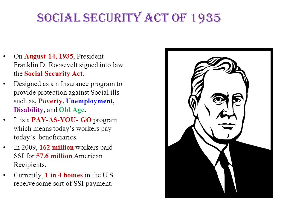 Social Security Act of 1935 On August 14, 1935, President Franklin D. Roosevelt signed into law the Social Security Act. Designed as a n Insurance pro